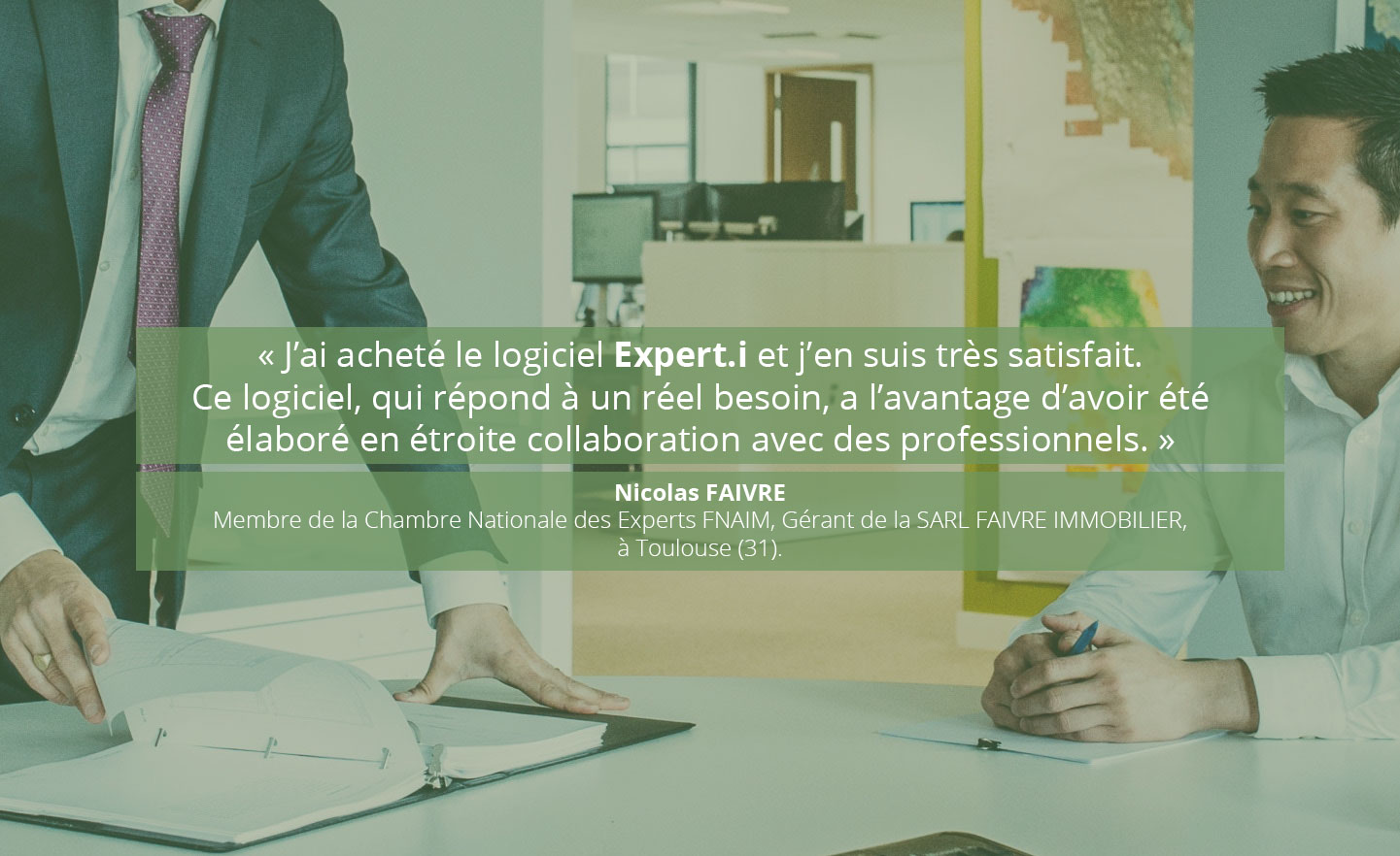 Expert.i Témoignage 2/3 « J'ai acheté le logiciel Expert.i et j'en suis très satisfait. Ce logiciel, qui répond à un réel besoin, a l'avantage d'avoir été élaboré en étroite collaboration avec des professionnels. » Nicolas FAIVRE. Membre de la Chambre Nationale des Experts FNAIM, Gérant de la SARL FAIVRE IMMOBILIER, à Toulouse (31).